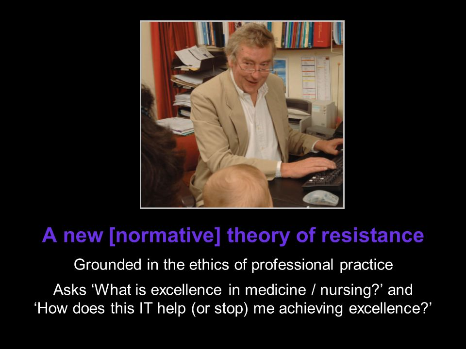 A new [normative] theory of resistance Grounded in the ethics of professional practice Asks What is excellence in medicine / nursing.