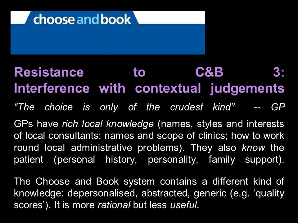 Resistance to C&B 3: Interference with contextual judgements The choice is only of the crudest kind -- GP GPs have rich local knowledge (names, styles and interests of local consultants; names and scope of clinics; how to work round local administrative problems).