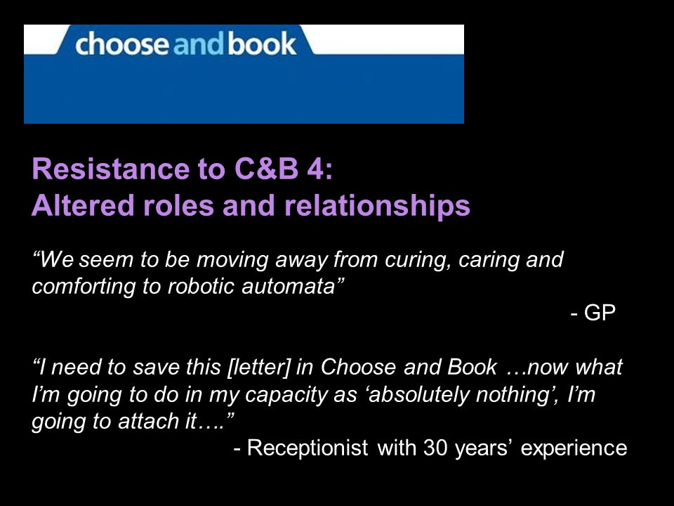 Resistance to C&B 4: Altered roles and relationships We seem to be moving away from curing, caring and comforting to robotic automata - GP I need to save this [letter] in Choose and Book …now what Im going to do in my capacity as absolutely nothing, Im going to attach it….