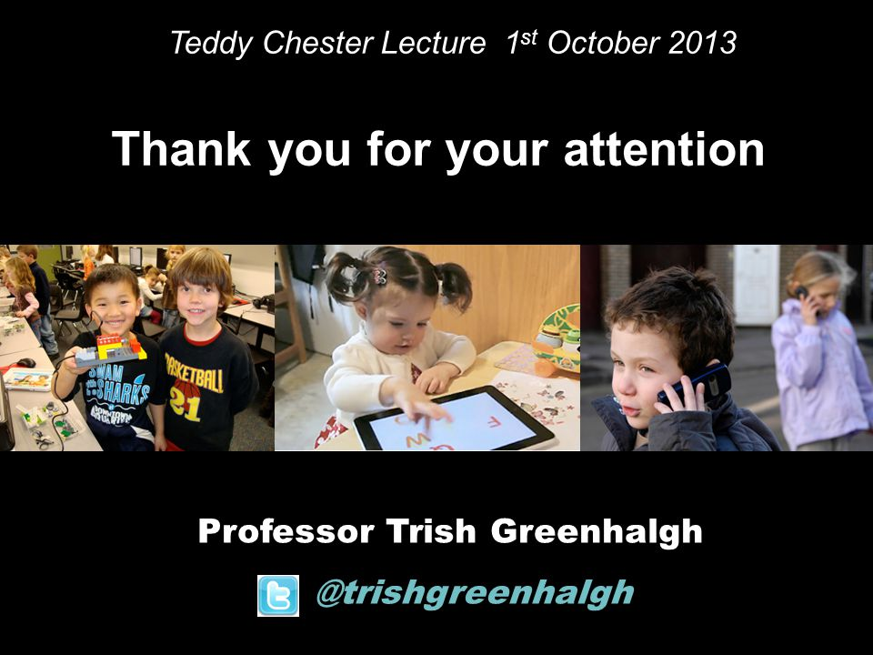 Professor Trish Greenhalgh @trishgreenhalgh Thank you for your attention Teddy Chester Lecture 1 st October 2013