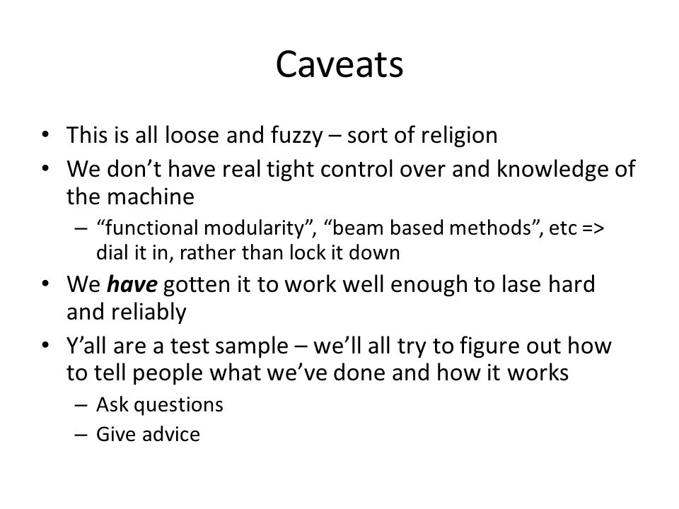 Caveats This is all loose and fuzzy – sort of religion We dont have real tight control over and knowledge of the machine – functional modularity, beam based methods, etc => dial it in, rather than lock it down We have gotten it to work well enough to lase hard and reliably Yall are a test sample – well all try to figure out how to tell people what weve done and how it works – Ask questions – Give advice
