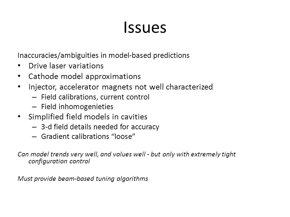 Issues Inaccuracies/ambiguities in model-based predictions Drive laser variations Cathode model approximations Injector, accelerator magnets not well characterized – Field calibrations, current control – Field inhomogenieties Simplified field models in cavities – 3-d field details needed for accuracy – Gradient calibrations loose Can model trends very well, and values well - but only with extremely tight configuration control Must provide beam-based tuning algorithms