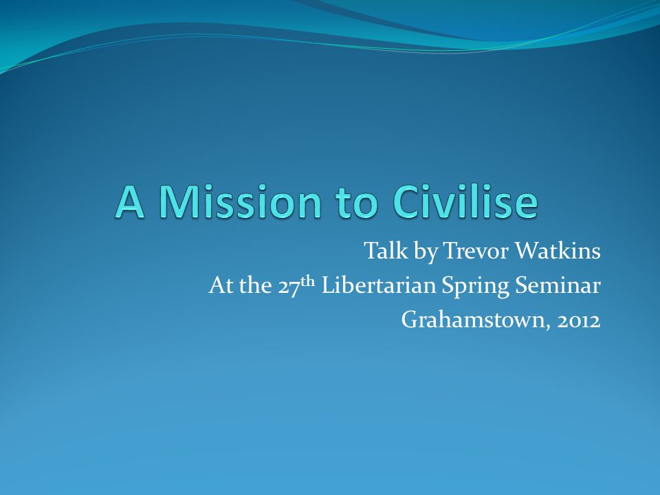Talk by Trevor Watkins At the 27 th Libertarian Spring Seminar Grahamstown, 2012