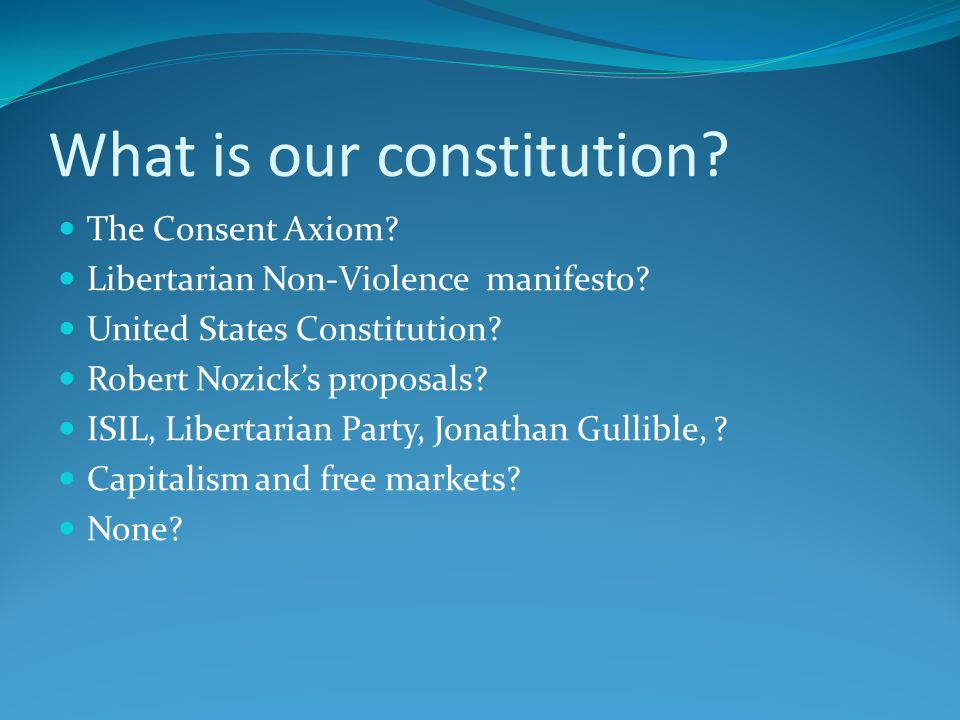 What is our constitution. The Consent Axiom. Libertarian Non-Violence manifesto.