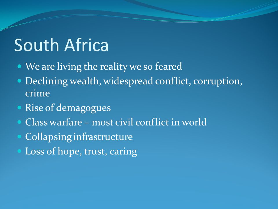 South Africa We are living the reality we so feared Declining wealth, widespread conflict, corruption, crime Rise of demagogues Class warfare – most civil conflict in world Collapsing infrastructure Loss of hope, trust, caring