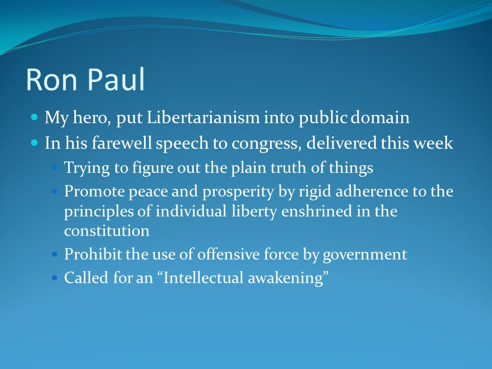 Ron Paul My hero, put Libertarianism into public domain In his farewell speech to congress, delivered this week Trying to figure out the plain truth of things Promote peace and prosperity by rigid adherence to the principles of individual liberty enshrined in the constitution Prohibit the use of offensive force by government Called for an Intellectual awakening