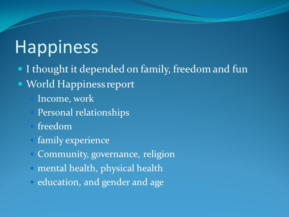 Happiness I thought it depended on family, freedom and fun World Happiness report Income, work Personal relationships freedom family experience Community, governance, religion mental health, physical health education, and gender and age
