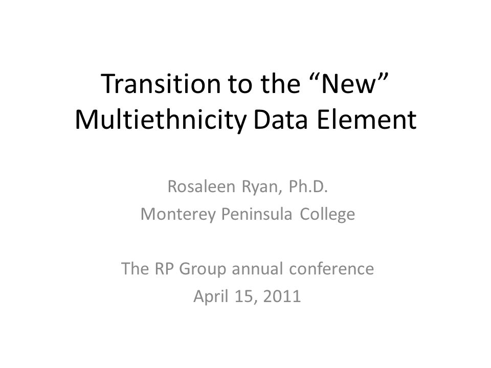 Transition to the New Multiethnicity Data Element Rosaleen Ryan, Ph.D.