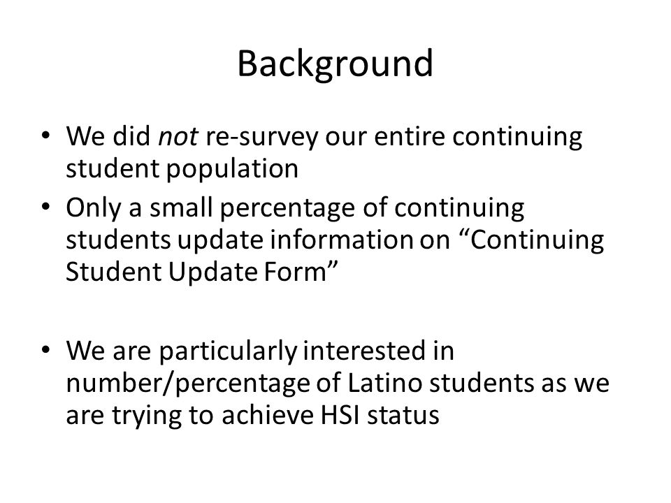 Background We did not re-survey our entire continuing student population Only a small percentage of continuing students update information on Continuing Student Update Form We are particularly interested in number/percentage of Latino students as we are trying to achieve HSI status