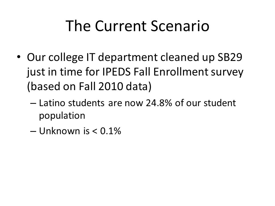 The Current Scenario Our college IT department cleaned up SB29 just in time for IPEDS Fall Enrollment survey (based on Fall 2010 data) – Latino students are now 24.8% of our student population – Unknown is < 0.1%