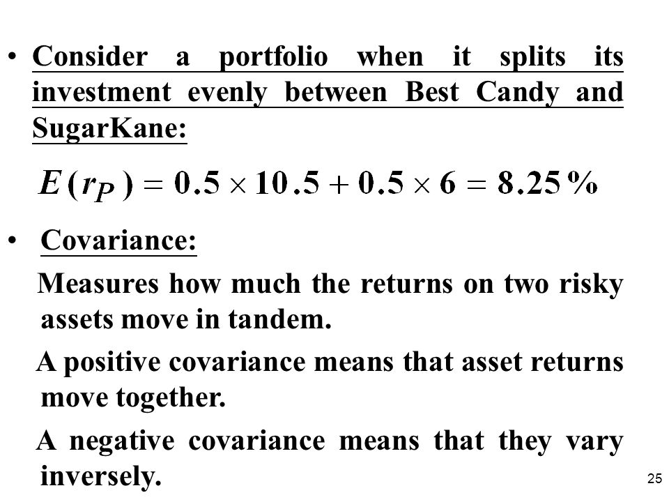 25 Consider a portfolio when it splits its investment evenly between Best Candy and SugarKane: Covariance: Measures how much the returns on two risky assets move in tandem.
