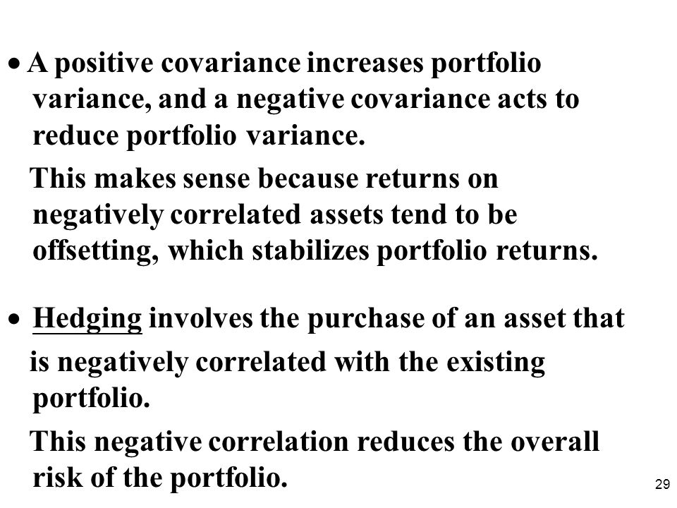 29 A positive covariance increases portfolio variance, and a negative covariance acts to reduce portfolio variance.