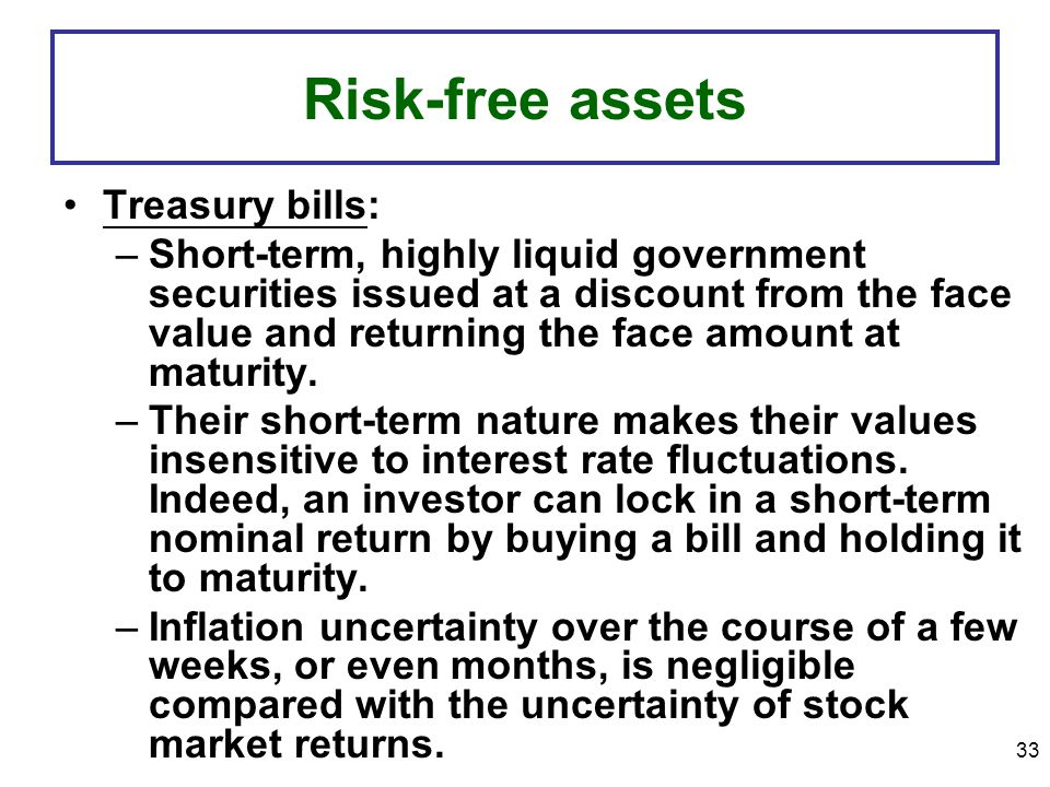 33 Risk-free assets Treasury bills: –Short-term, highly liquid government securities issued at a discount from the face value and returning the face amount at maturity.