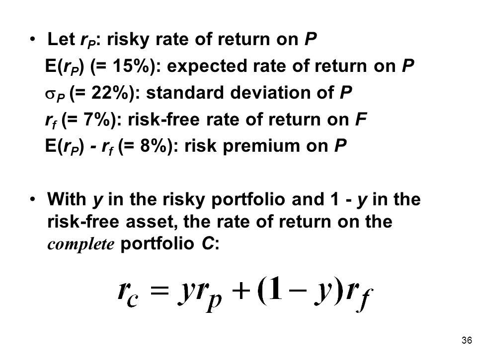 36 Let r P : risky rate of return on P E(r P ) (= 15%): expected rate of return on P P (= 22%): standard deviation of P r f (= 7%): risk-free rate of return on F E(r P ) - r f (= 8%): risk premium on P With y in the risky portfolio and 1 - y in the risk-free asset, the rate of return on the complete portfolio C: