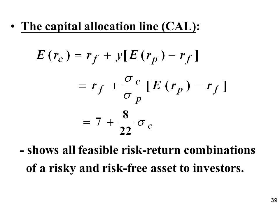 39 The capital allocation line (CAL): - shows all feasible risk-return combinations of a risky and risk-free asset to investors.