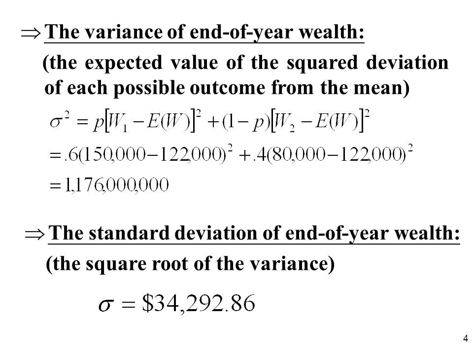 4 The variance of end-of-year wealth: (the expected value of the squared deviation of each possible outcome from the mean) The standard deviation of end-of-year wealth: (the square root of the variance)