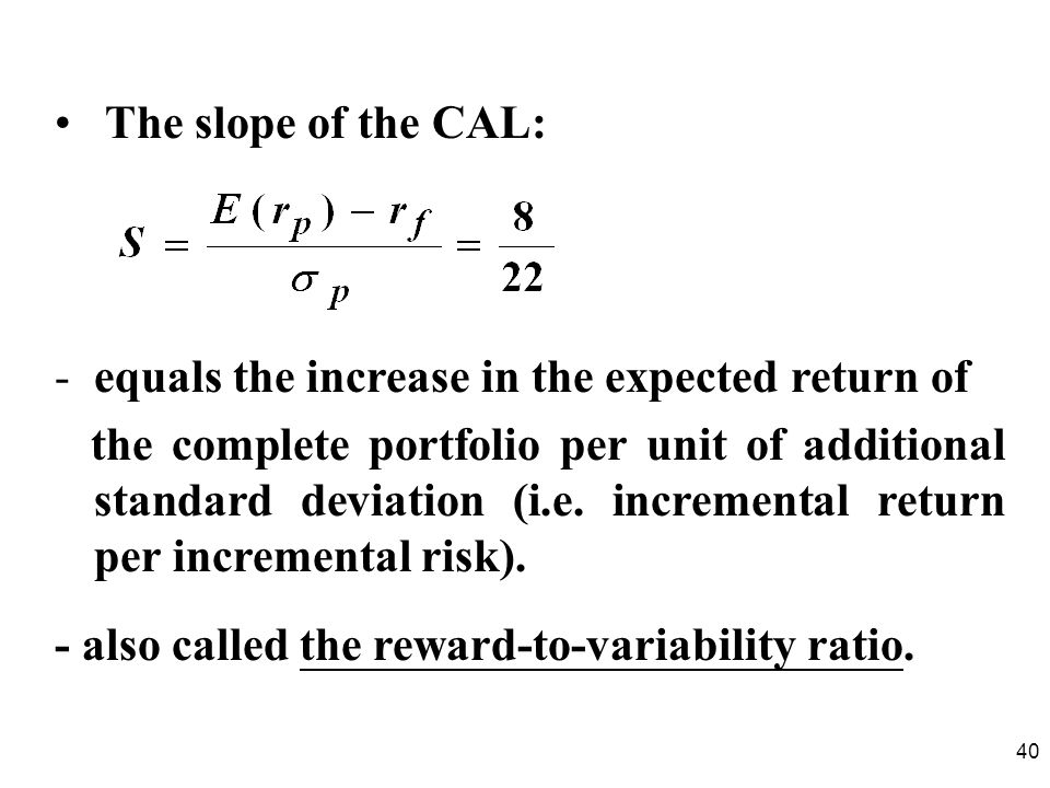 40 The slope of the CAL: -equals the increase in the expected return of the complete portfolio per unit of additional standard deviation (i.e.