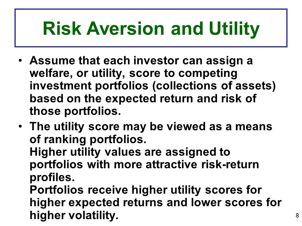 8 Risk Aversion and Utility Assume that each investor can assign a welfare, or utility, score to competing investment portfolios (collections of assets) based on the expected return and risk of those portfolios.