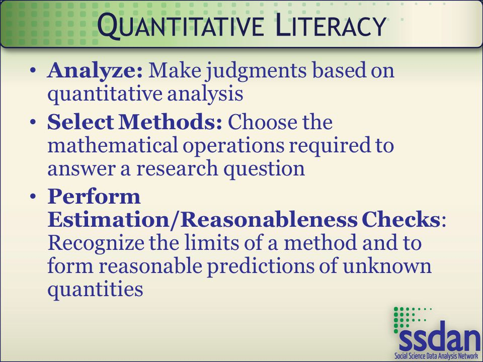 Analyze: Make judgments based on quantitative analysis Select Methods: Choose the mathematical operations required to answer a research question Perform Estimation/Reasonableness Checks: Recognize the limits of a method and to form reasonable predictions of unknown quantities Q UANTITATIVE L ITERACY