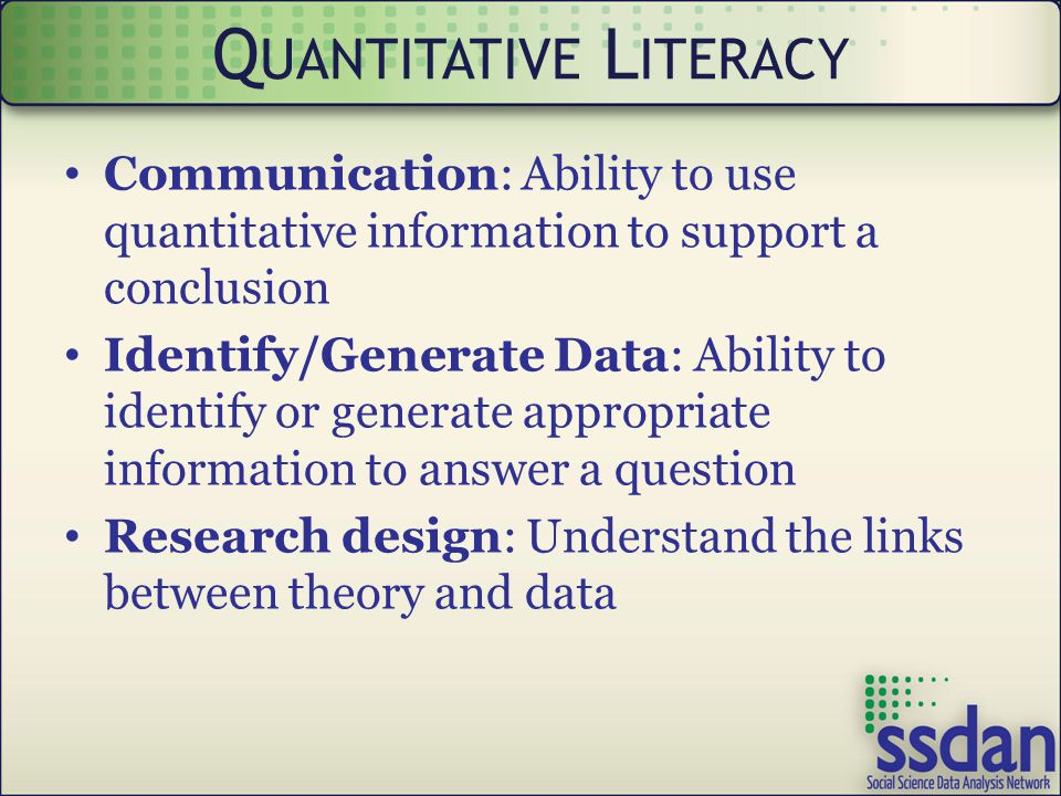 Communication: Ability to use quantitative information to support a conclusion Identify/Generate Data: Ability to identify or generate appropriate information to answer a question Research design: Understand the links between theory and data Q UANTITATIVE L ITERACY