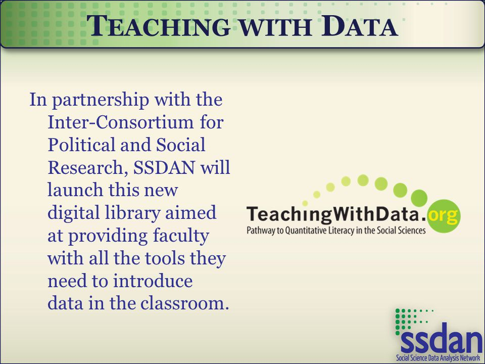 T EACHING WITH D ATA In partnership with the Inter-Consortium for Political and Social Research, SSDAN will launch this new digital library aimed at providing faculty with all the tools they need to introduce data in the classroom.