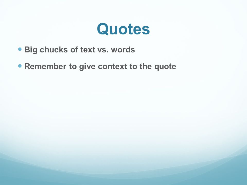 Quotes Big chucks of text vs. words Remember to give context to the quote