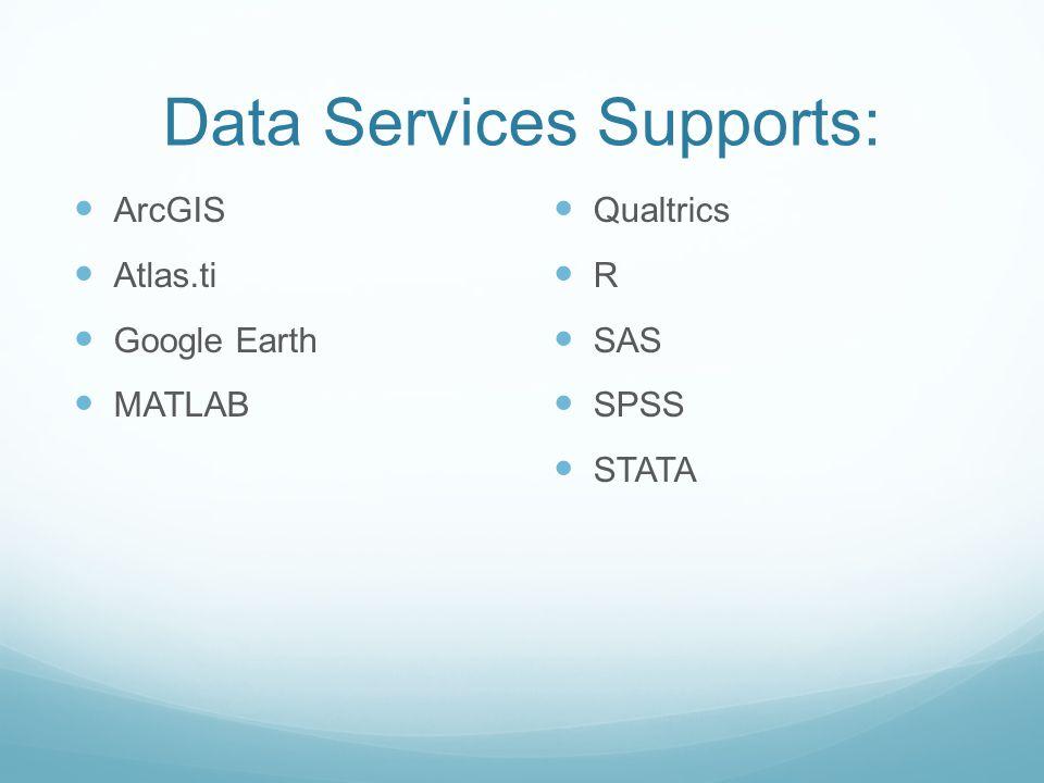 Data Services Supports: ArcGIS Atlas.ti Google Earth MATLAB Qualtrics R SAS SPSS STATA