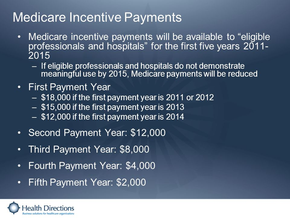 Medicare Incentive Payments Medicare incentive payments will be available to eligible professionals and hospitals for the first five years 2011- 2015