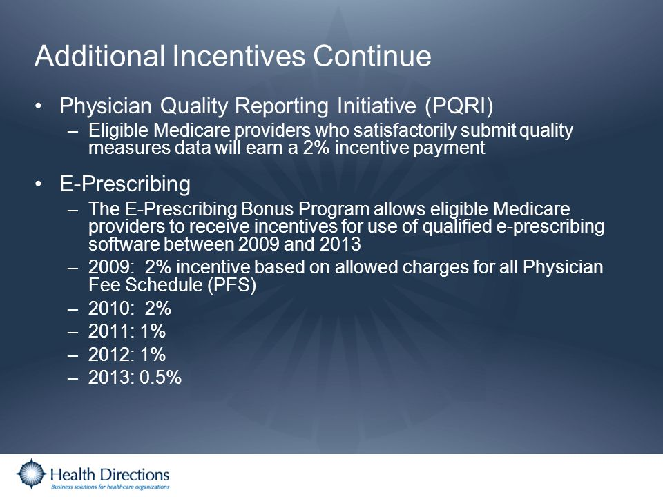 Additional Incentives Continue Physician Quality Reporting Initiative (PQRI) –Eligible Medicare providers who satisfactorily submit quality measures d