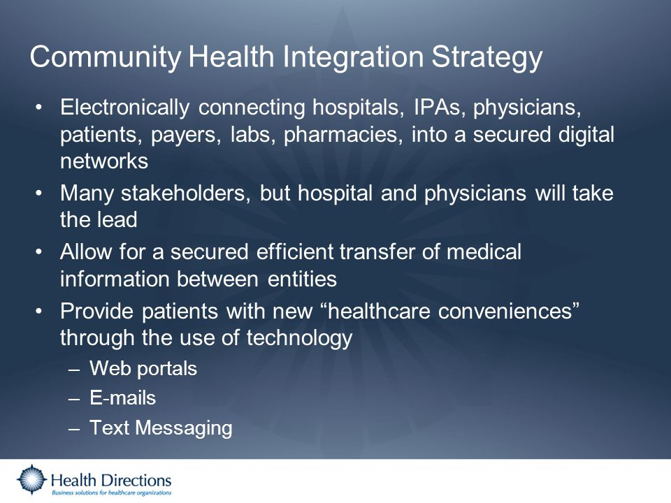 Community Health Integration Strategy Electronically connecting hospitals, IPAs, physicians, patients, payers, labs, pharmacies, into a secured digita