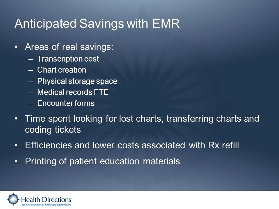 Anticipated Savings with EMR Areas of real savings: –Transcription cost –Chart creation –Physical storage space –Medical records FTE –Encounter forms
