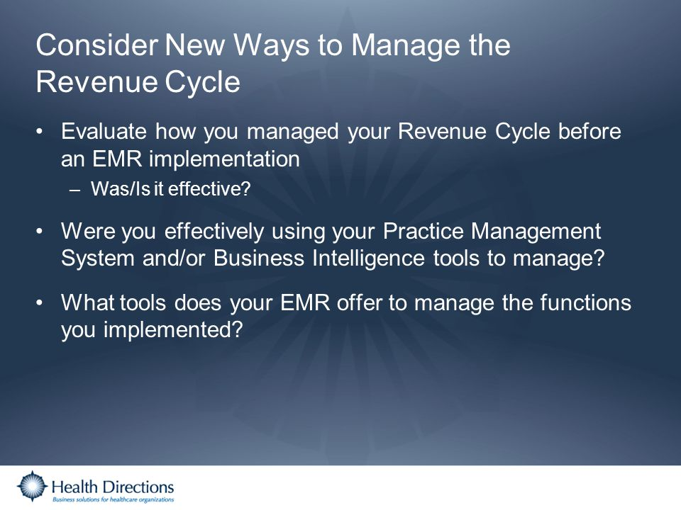 Consider New Ways to Manage the Revenue Cycle Evaluate how you managed your Revenue Cycle before an EMR implementation –Was/Is it effective? Were you
