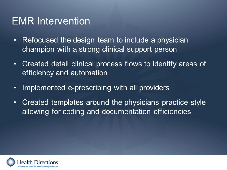 EMR Intervention Refocused the design team to include a physician champion with a strong clinical support person Created detail clinical process flows