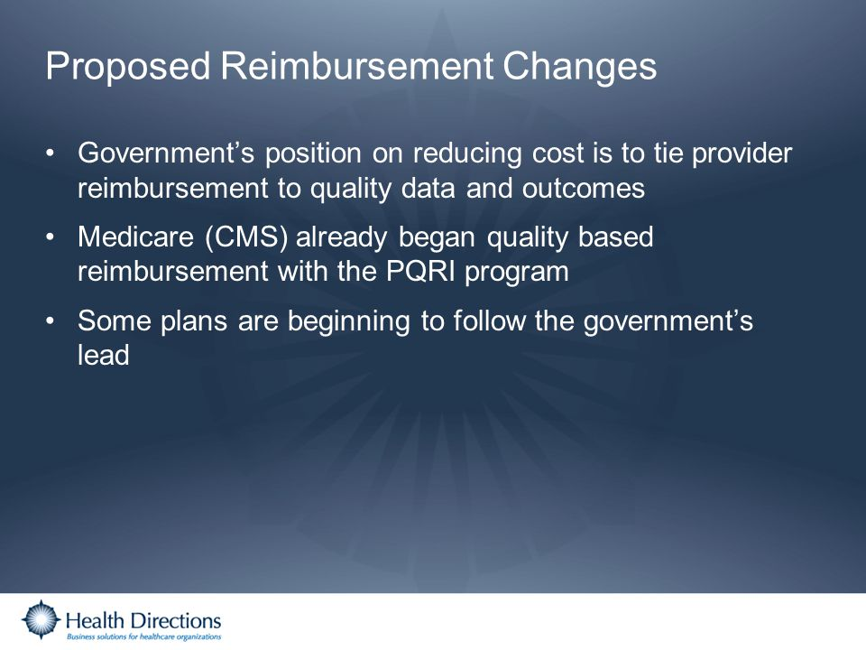 Proposed Reimbursement Changes Governments position on reducing cost is to tie provider reimbursement to quality data and outcomes Medicare (CMS) alre