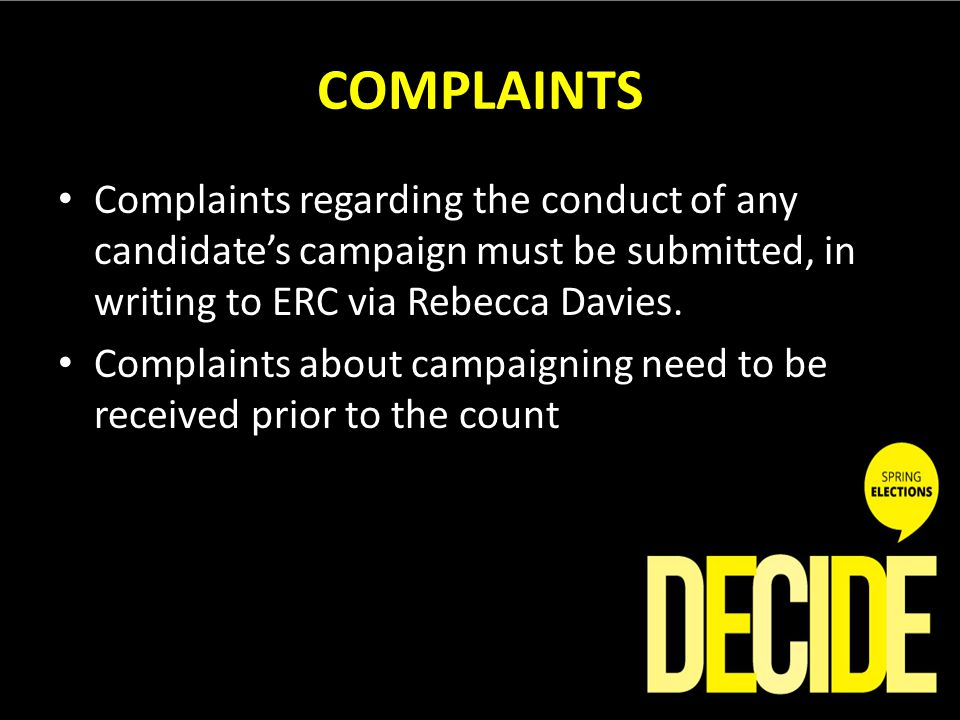COMPLAINTS Complaints regarding the conduct of any candidates campaign must be submitted, in writing to ERC via Rebecca Davies. Complaints about campa