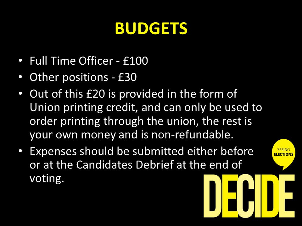BUDGETS Full Time Officer - £100 Other positions - £30 Out of this £20 is provided in the form of Union printing credit, and can only be used to order