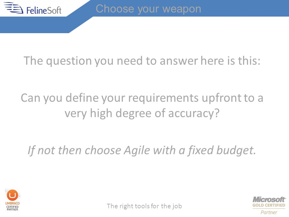 The right tools for the job The question you need to answer here is this: Can you define your requirements upfront to a very high degree of accuracy.
