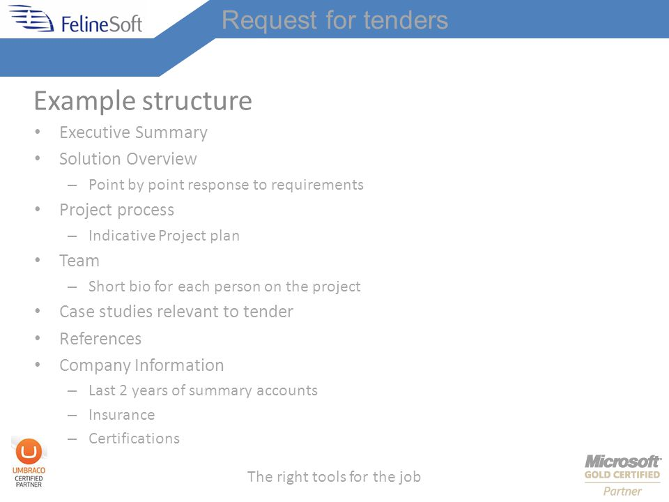 The right tools for the job Example structure Executive Summary Solution Overview – Point by point response to requirements Project process – Indicative Project plan Team – Short bio for each person on the project Case studies relevant to tender References Company Information – Last 2 years of summary accounts – Insurance – Certifications Request for tenders
