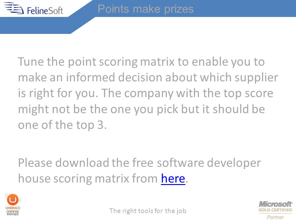 The right tools for the job Points make prizes Tune the point scoring matrix to enable you to make an informed decision about which supplier is right for you.