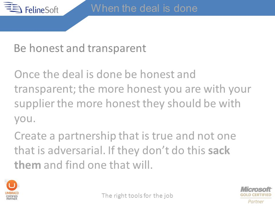 The right tools for the job Be honest and transparent Once the deal is done be honest and transparent; the more honest you are with your supplier the more honest they should be with you.