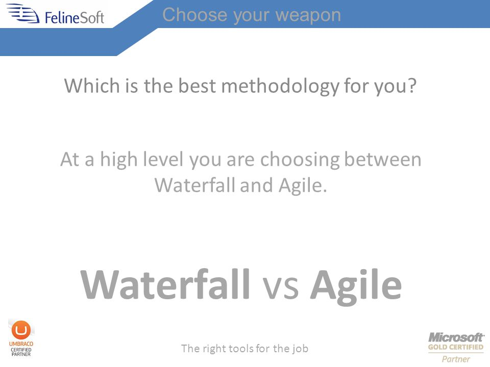 The right tools for the job Which is the best methodology for you.