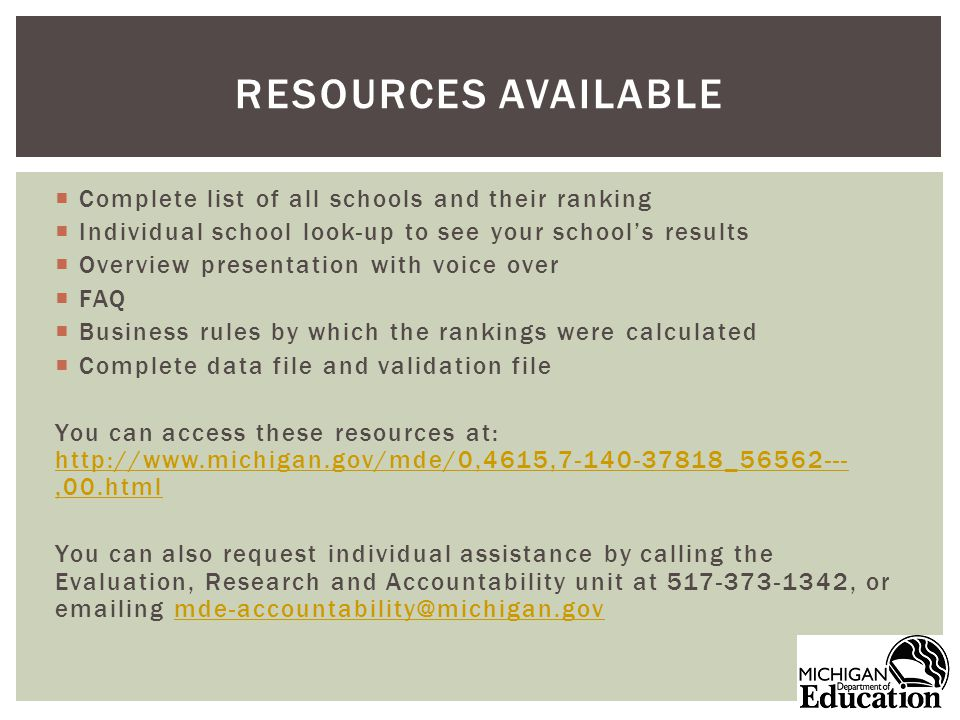 Complete list of all schools and their ranking Individual school look-up to see your schools results Overview presentation with voice over FAQ Business rules by which the rankings were calculated Complete data file and validation file You can access these resources at: http://www.michigan.gov/mde/0,4615,7-140-37818_56562---,00.html http://www.michigan.gov/mde/0,4615,7-140-37818_56562---,00.html You can also request individual assistance by calling the Evaluation, Research and Accountability unit at 517-373-1342, or emailing mde-accountability@michigan.govmde-accountability@michigan.gov RESOURCES AVAILABLE