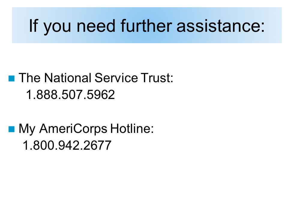 If you need further assistance: The National Service Trust: 1.888.507.5962 My AmeriCorps Hotline: 1.800.942.2677