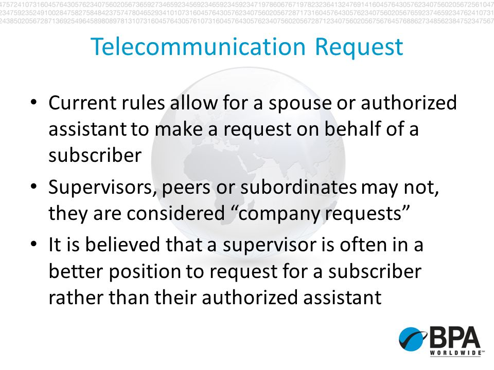 Telecommunication Request Current rules allow for a spouse or authorized assistant to make a request on behalf of a subscriber Supervisors, peers or s