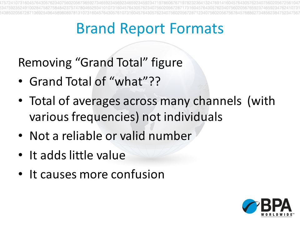 Brand Report Formats Example - Email Newsletter distribution Different data sets available across various channels of distribution (delivery only, no date of request, no demos, etc.) email address only records People often have multiple email addresses Unknown identity, company or physical address Multiple e-newsletter distributions (morning and evening newsletters to the same list)
