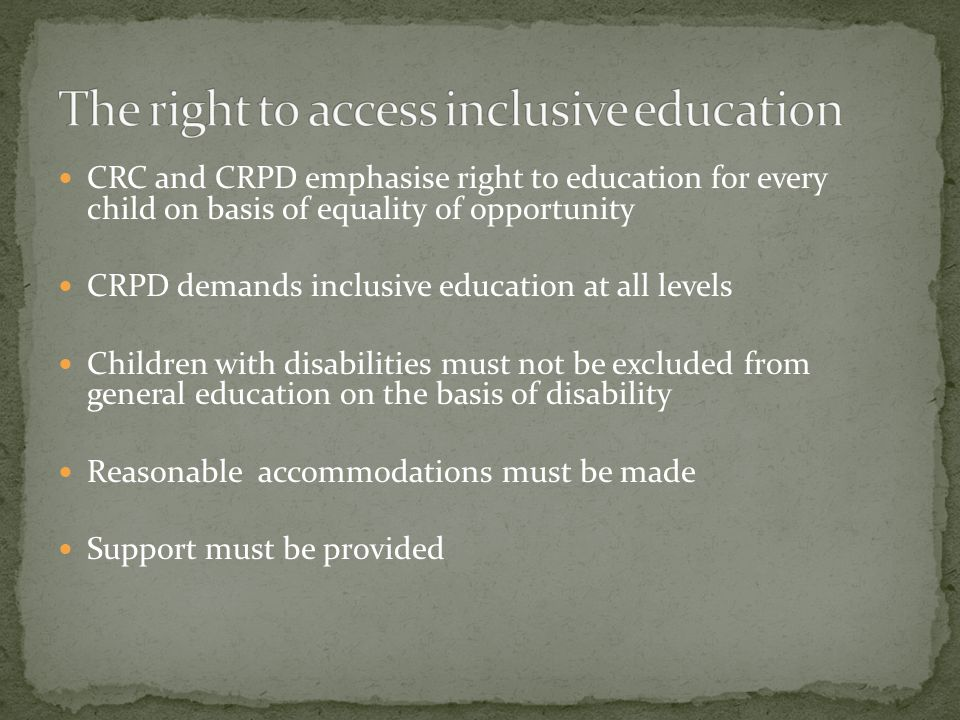 CRC and CRPD emphasise right to education for every child on basis of equality of opportunity CRPD demands inclusive education at all levels Children with disabilities must not be excluded from general education on the basis of disability Reasonable accommodations must be made Support must be provided