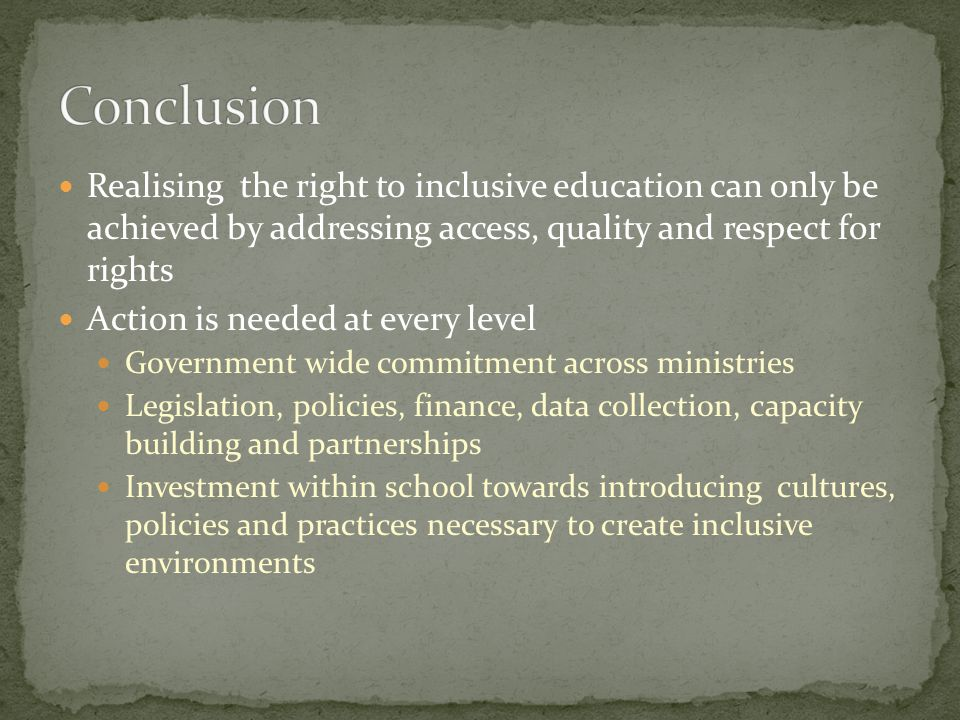 Realising the right to inclusive education can only be achieved by addressing access, quality and respect for rights Action is needed at every level Government wide commitment across ministries Legislation, policies, finance, data collection, capacity building and partnerships Investment within school towards introducing cultures, policies and practices necessary to create inclusive environments