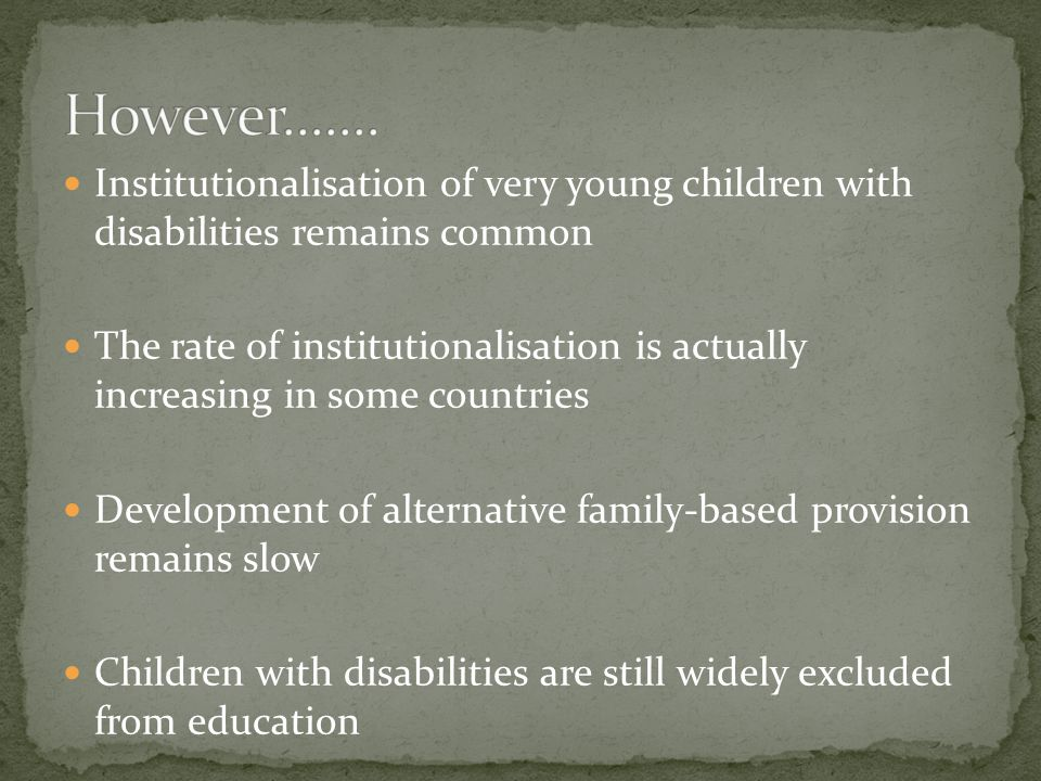 Institutionalisation of very young children with disabilities remains common The rate of institutionalisation is actually increasing in some countries Development of alternative family-based provision remains slow Children with disabilities are still widely excluded from education Prejudice, stigma and discrimination remain entrenched across all sectors in many countries in the region