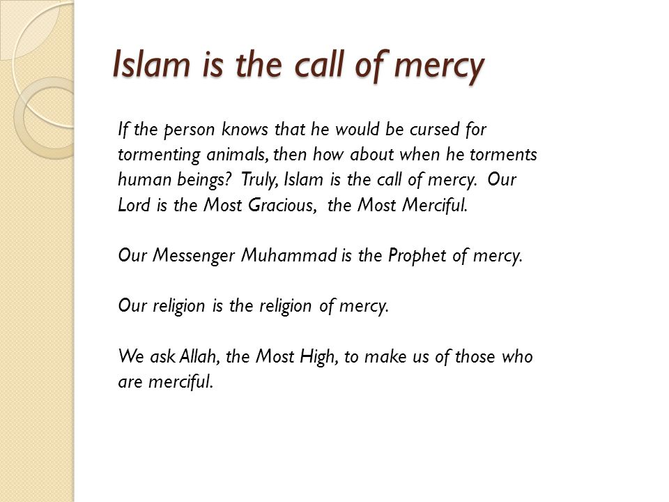 Islam is the call of mercy If the person knows that he would be cursed for tormenting animals, then how about when he torments human beings? Truly, Is
