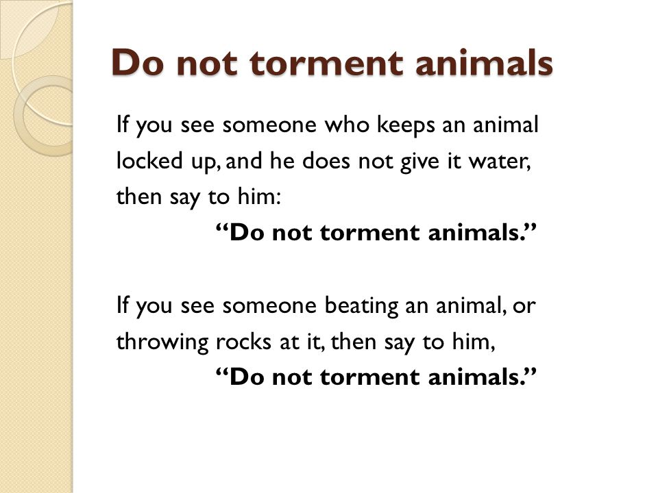 Do not torment animals If you see someone who keeps an animal locked up, and he does not give it water, then say to him: Do not torment animals. If yo